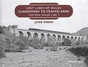 Lost Lines of Wales: Llandovery to Craven Arms: Central Wales Line 2 (Graffeg)
