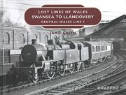 Lost Lines of Wales: Swansea to Llandovery: Central Wales Line 1 (Graffeg)